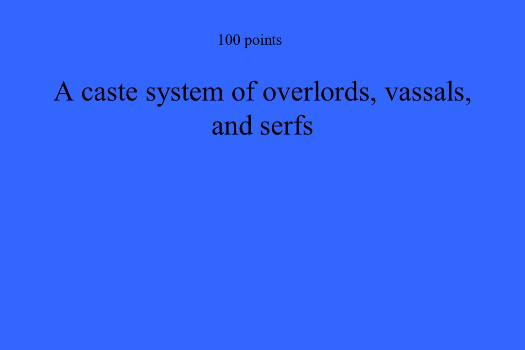 100 points A caste system of overlords, vassals, and serfs