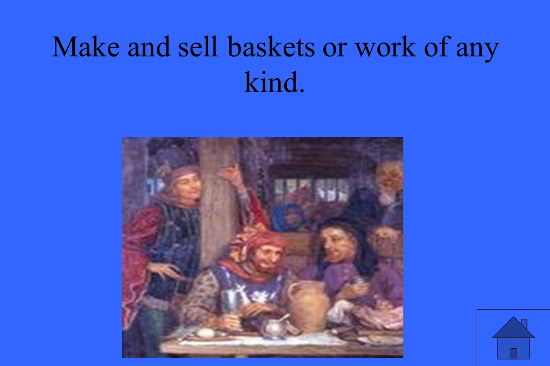 Make and sell baskets or work of any kind.