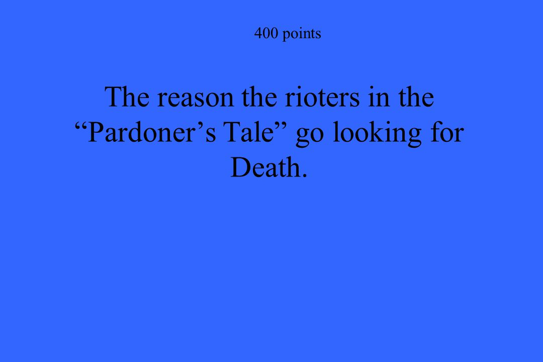 400 points The reason the rioters in the Pardoner's Tale go looking for Death.
