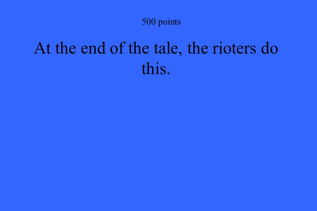 500 points At the end of the tale, the rioters do this.
