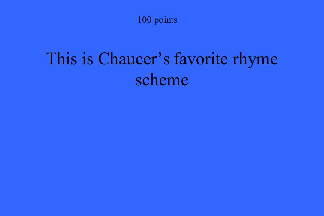 100 points This is Chaucer's favorite rhyme scheme