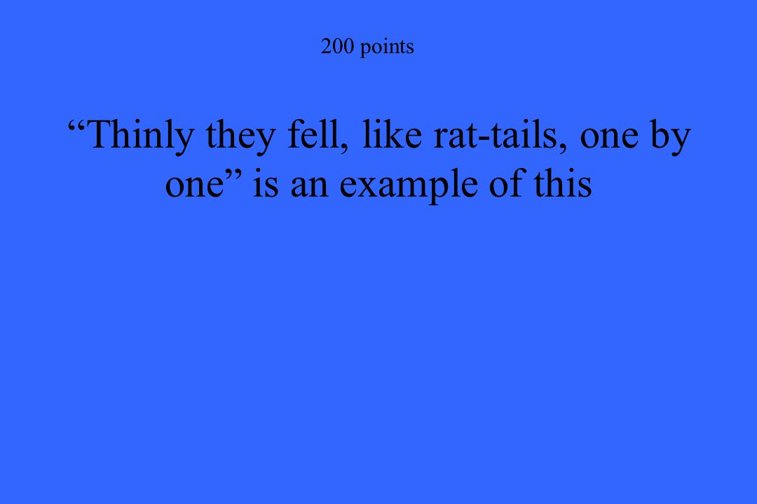 200 points Thinly they fell, like rat-tails, one by one is an example of this