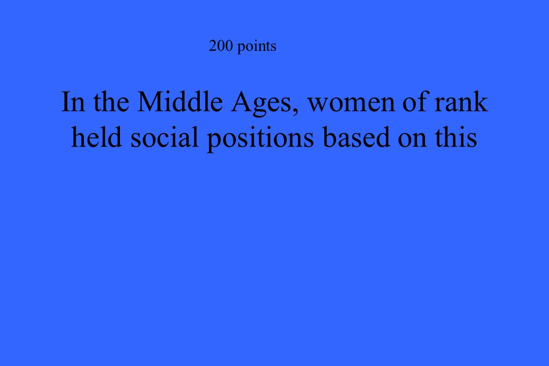 200 points In the Middle Ages, women of rank held social positions based on this