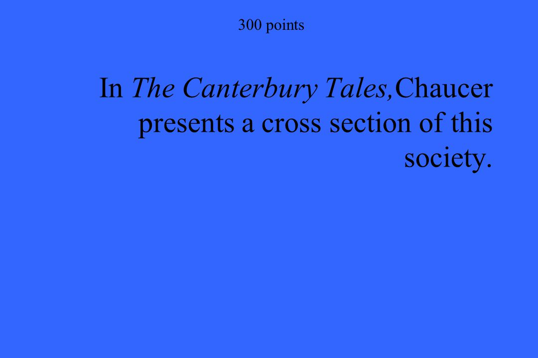 300 points In The Canterbury Tales,Chaucer presents a cross section of this society.