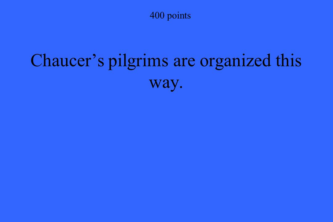 400 points Chaucer's pilgrims are organized this way.