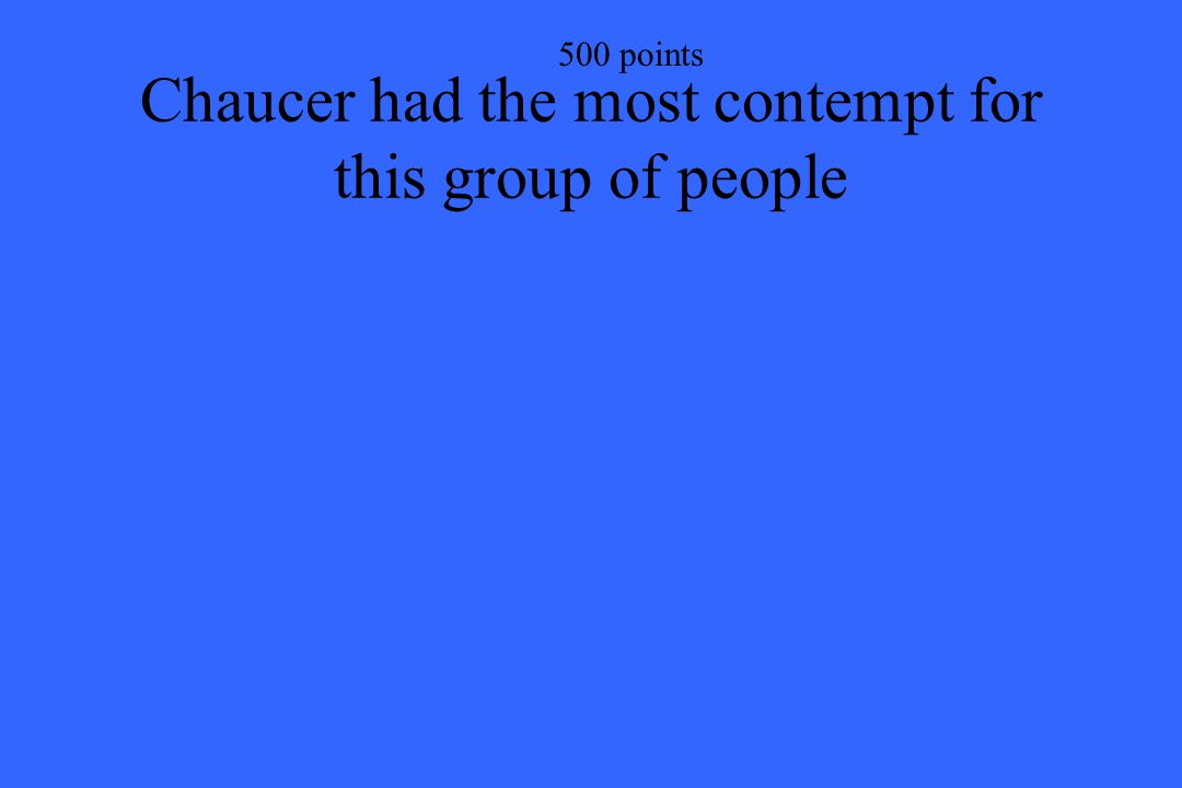 500 points Chaucer had the most contempt for this group of people