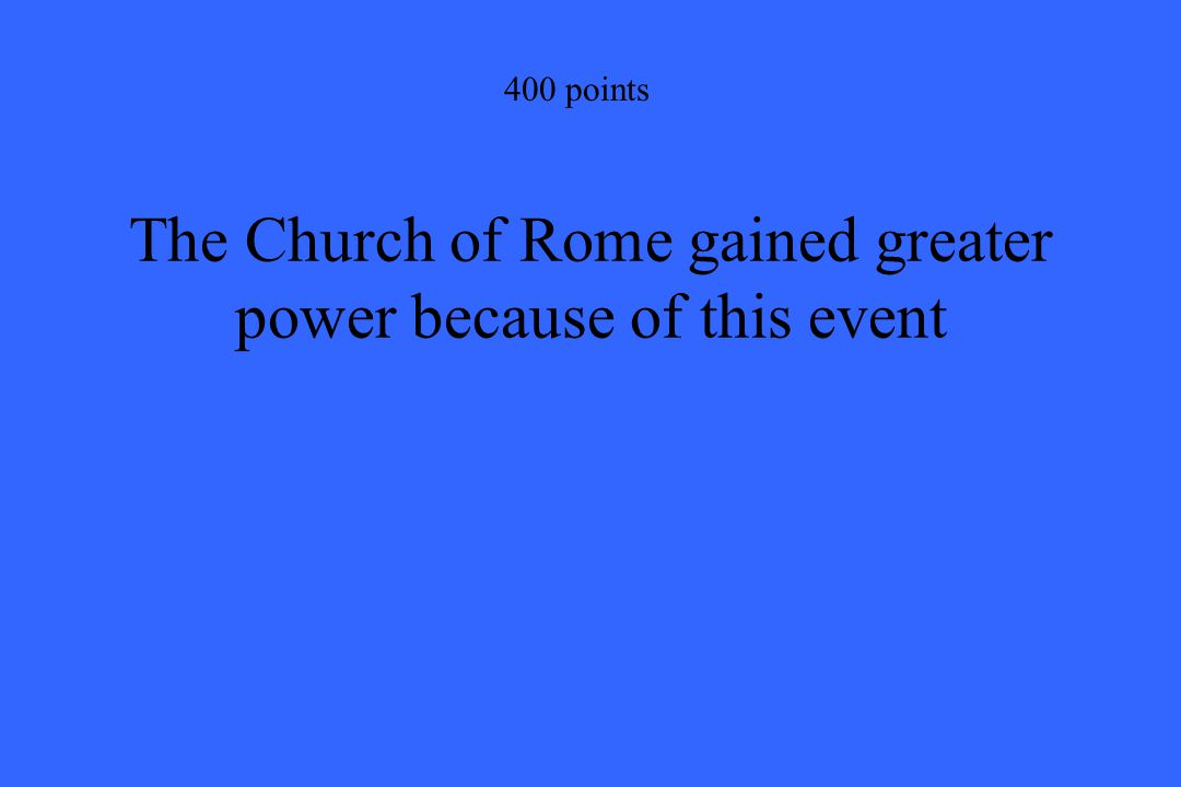 400 points The Church of Rome gained greater power because of this event