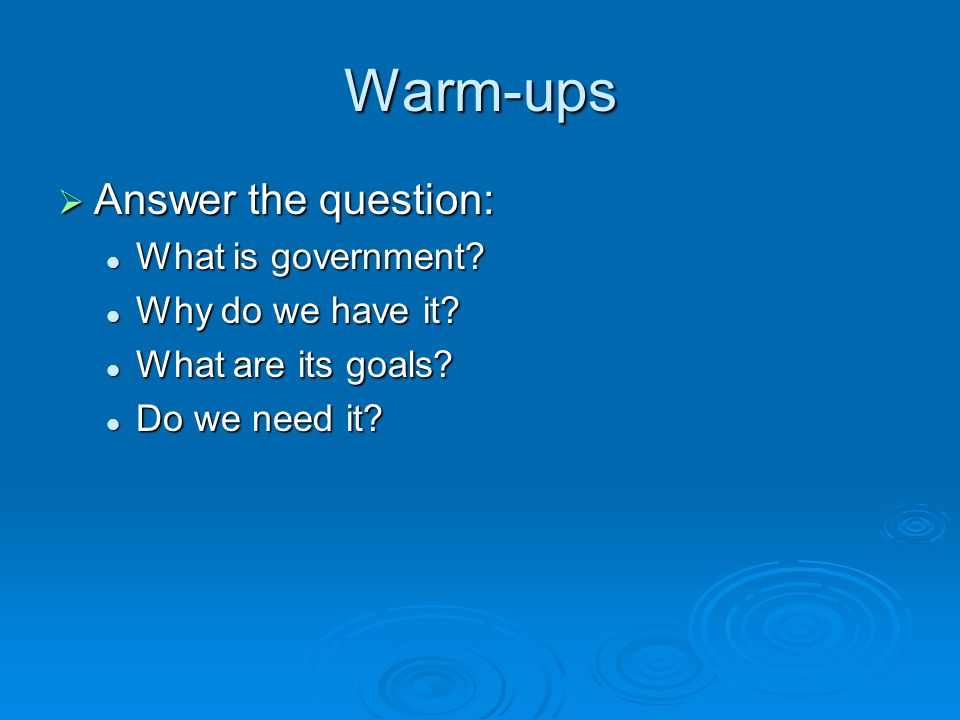 Warm-ups  Answer the question: What is government? What is government? Why do we have it? Why do we have it? What are its goals? What are its goals?
