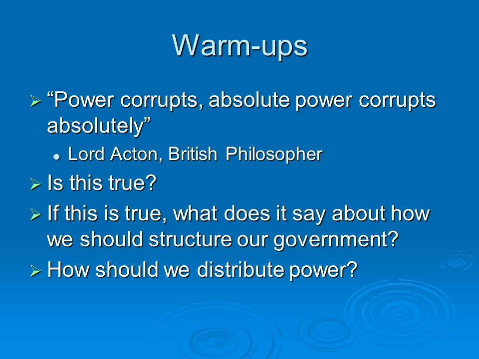 "Warm-ups  ""Power corrupts, absolute power corrupts absolutely"" Lord Acton, British Philosopher Lord Acton, British Philosopher  Is this true?  If t"