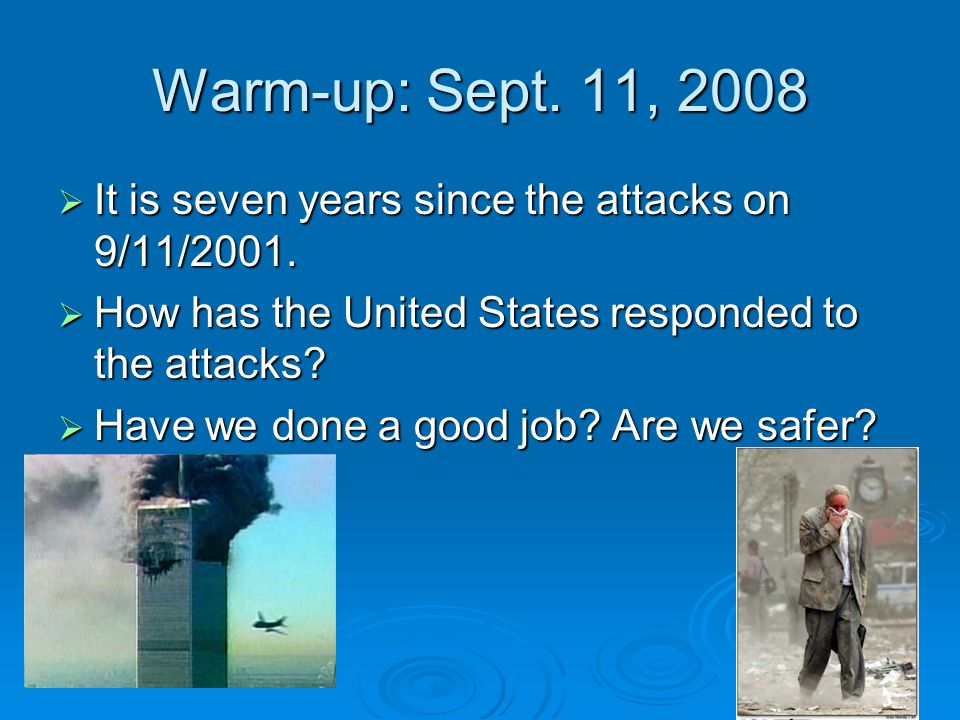 Warm-up: Sept. 11, 2008  It is seven years since the attacks on 9/11/2001.  How has the United States responded to the attacks?  Have we done a goo