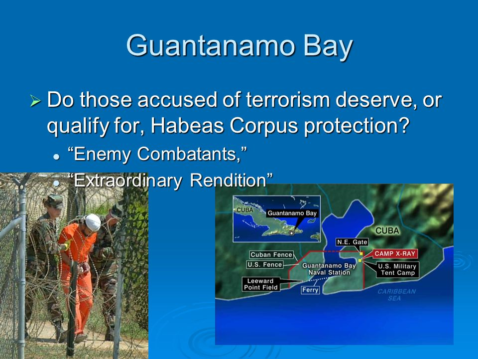 "Guantanamo Bay  Do those accused of terrorism deserve, or qualify for, Habeas Corpus protection? ""Enemy Combatants,"" ""Enemy Combatants,"" ""Extraordina"