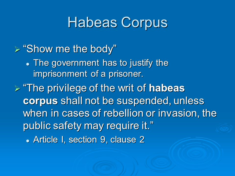 "Habeas Corpus  ""Show me the body"" The government has to justify the imprisonment of a prisoner. The government has to justify the imprisonment of a p"