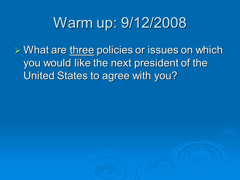 Warm up: 9/12/2008  What are three policies or issues on which you would like the next president of the United States to agree with you?