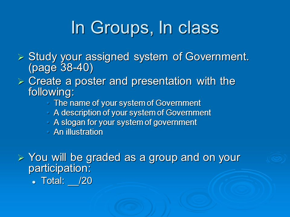In Groups, In class  Study your assigned system of Government. (page 38-40)  Create a poster and presentation with the following: The name of your s