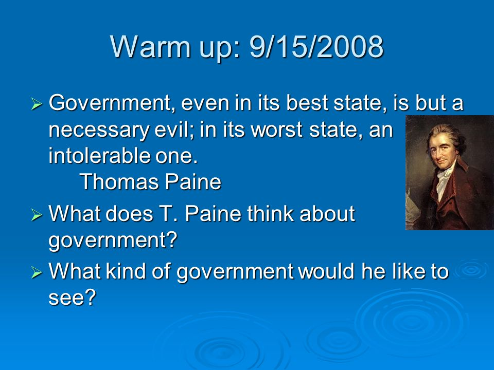 Warm up: 9/15/2008  Government, even in its best state, is but a necessary evil; in its worst state, an intolerable one. Thomas Paine  What does T.