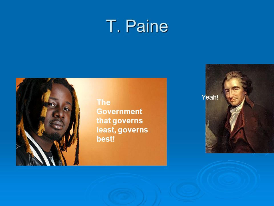 T. Paine The Government that governs least, governs best! Yeah!