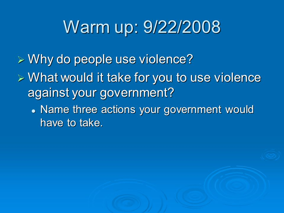 Warm up: 9/22/2008  Why do people use violence?  What would it take for you to use violence against your government? Name three actions your governm
