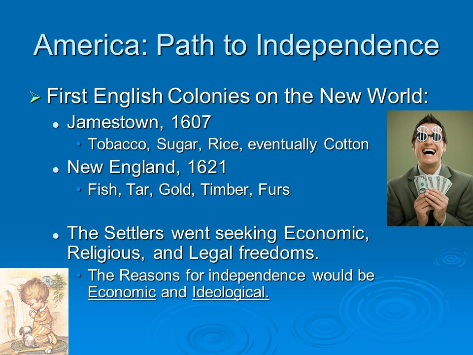 America: Path to Independence  First English Colonies on the New World: Jamestown, 1607 Jamestown, 1607 Tobacco, Sugar, Rice, eventually CottonTobacc