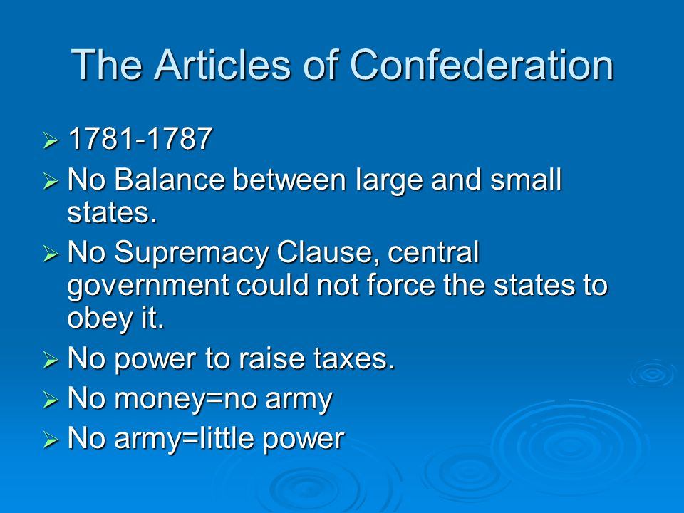 The Articles of Confederation  1781-1787  No Balance between large and small states.  No Supremacy Clause, central government could not force the s