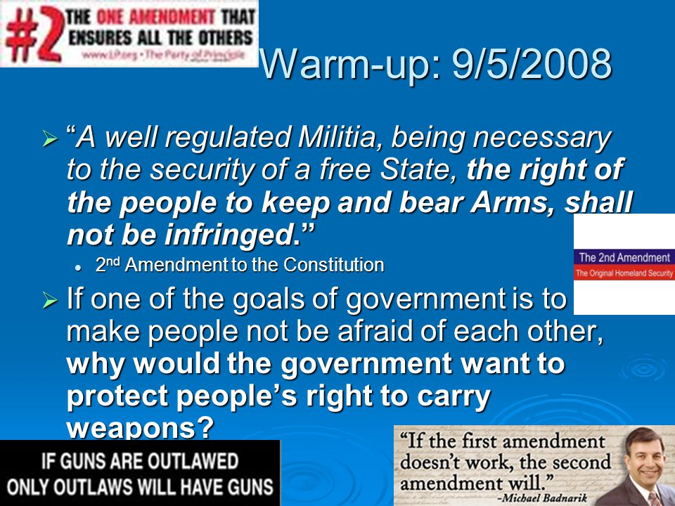 "Warm-up: 9/5/2008  ""A well regulated Militia, being necessary to the security of a free State, the right of the people to keep and bear Arms, shall n"