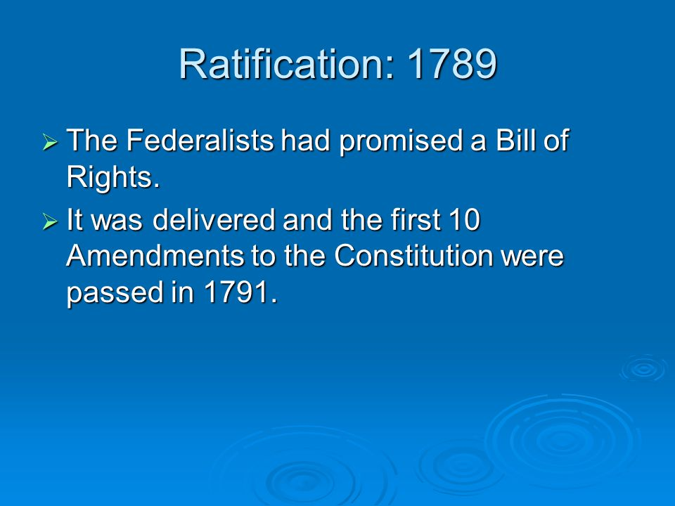 Ratification: 1789  The Federalists had promised a Bill of Rights.  It was delivered and the first 10 Amendments to the Constitution were passed in