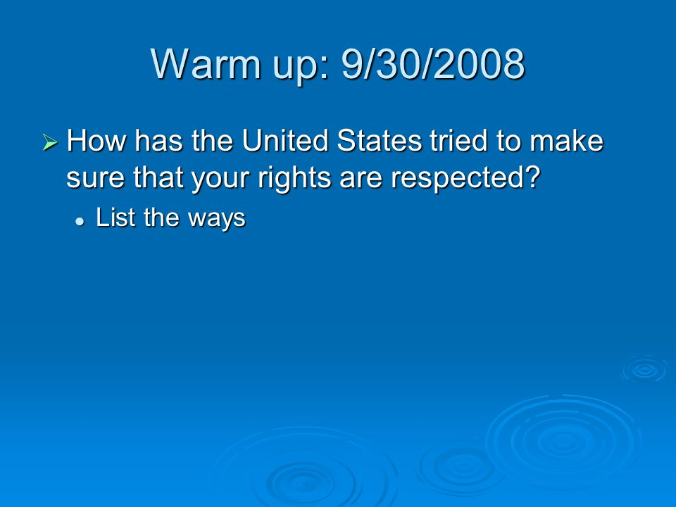 Warm up: 9/30/2008  How has the United States tried to make sure that your rights are respected? List the ways List the ways