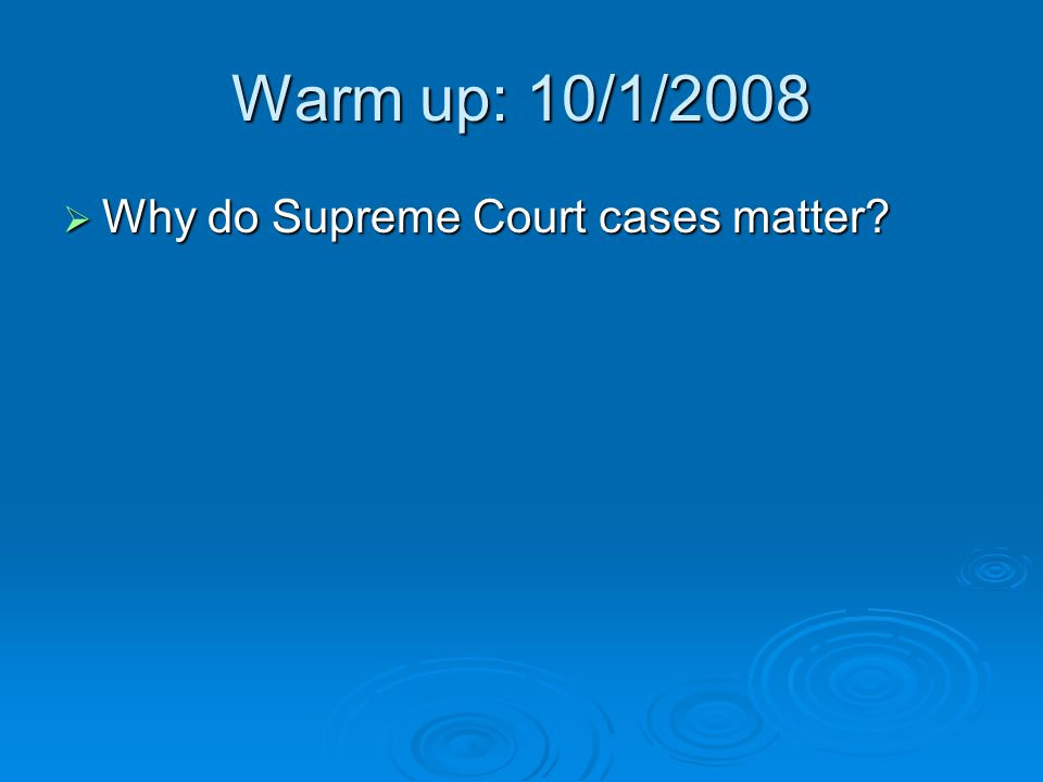 Warm up: 10/1/2008  Why do Supreme Court cases matter?