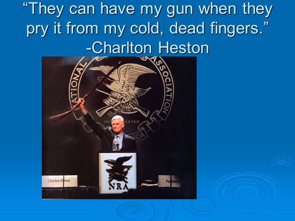 """They can have my gun when they pry it from my cold, dead fingers."" -Charlton Heston"