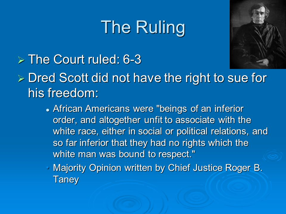 The Ruling  The Court ruled: 6-3  Dred Scott did not have the right to sue for his freedom: African Americans were