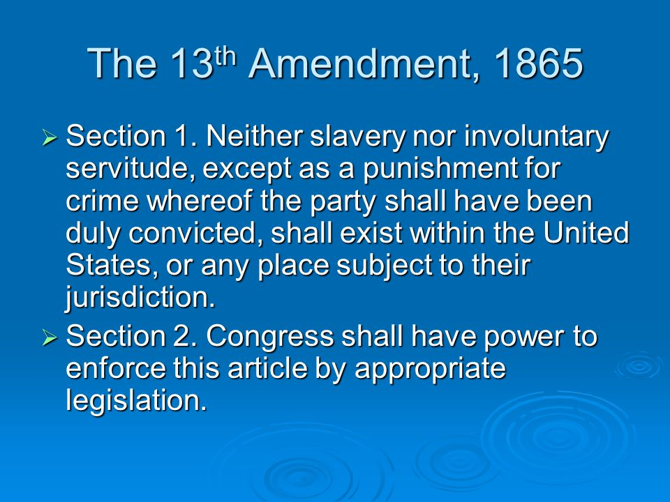The 13 th Amendment, 1865  Section 1. Neither slavery nor involuntary servitude, except as a punishment for crime whereof the party shall have been d