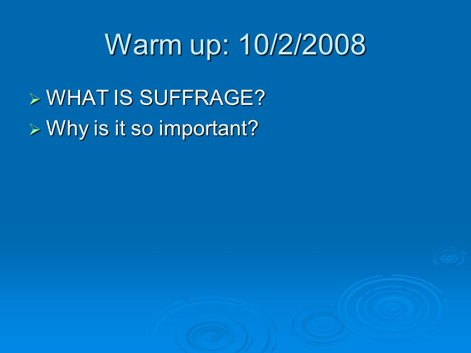 Warm up: 10/2/2008  WHAT IS SUFFRAGE?  Why is it so important?
