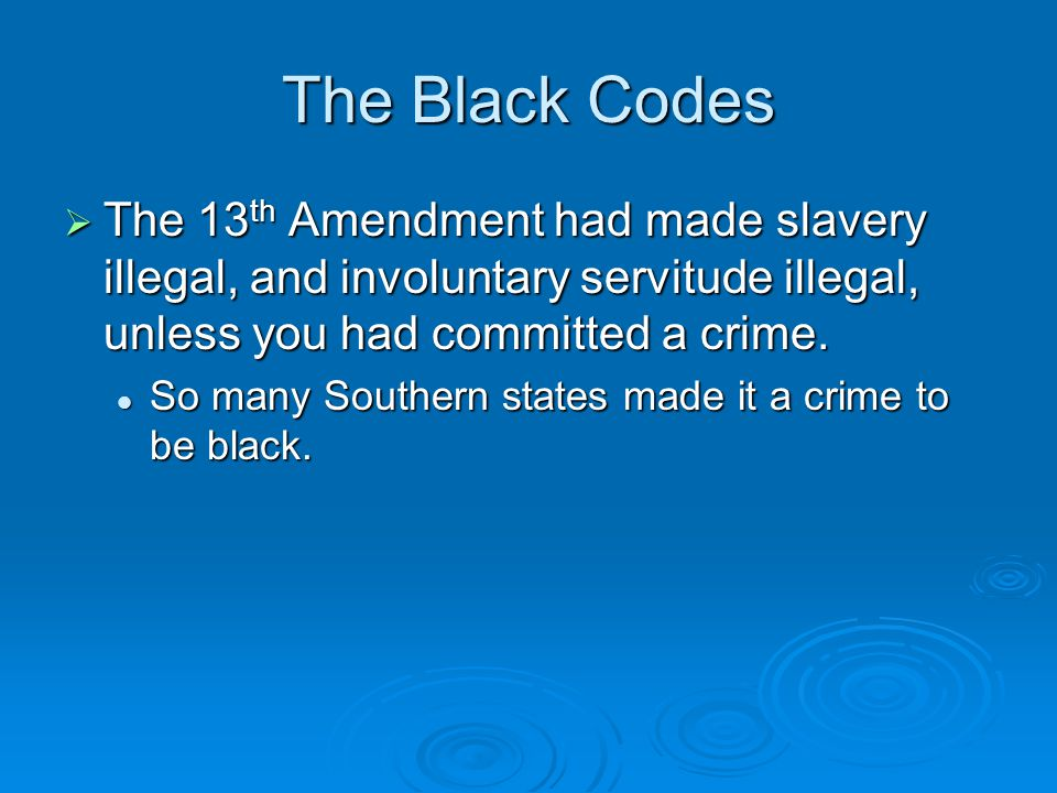 The Black Codes  The 13 th Amendment had made slavery illegal, and involuntary servitude illegal, unless you had committed a crime. So many Southern