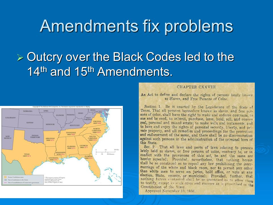 Amendments fix problems  Outcry over the Black Codes led to the 14 th and 15 th Amendments.