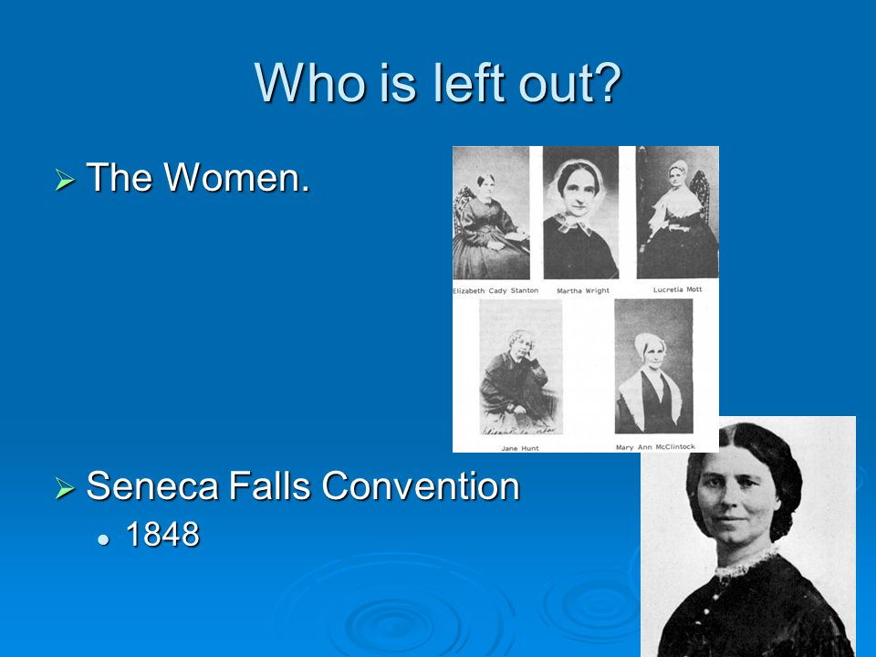 Who is left out?  The Women.  Seneca Falls Convention 1848 1848