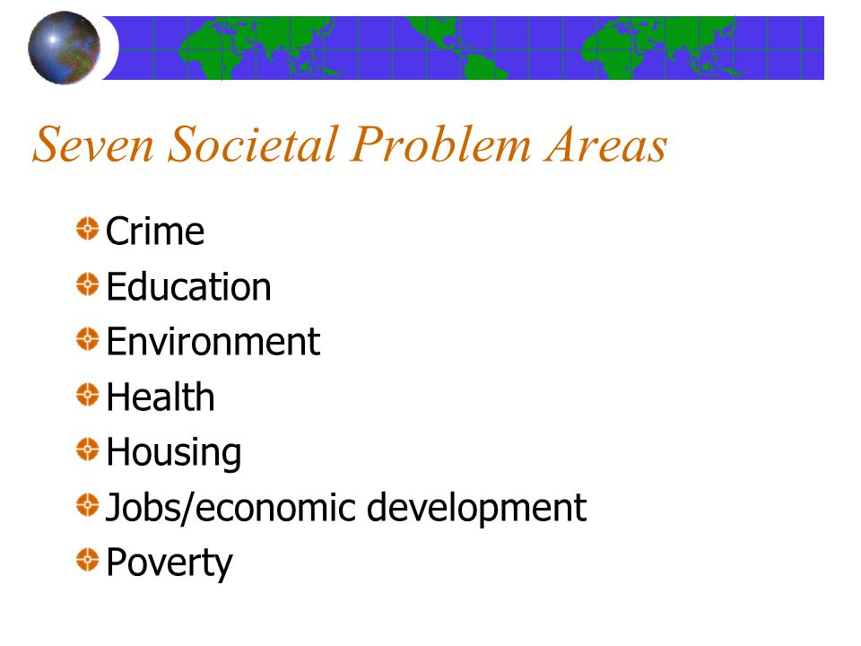 Seven Societal Problem Areas Crime Education Environment Health Housing Jobs/economic development Poverty