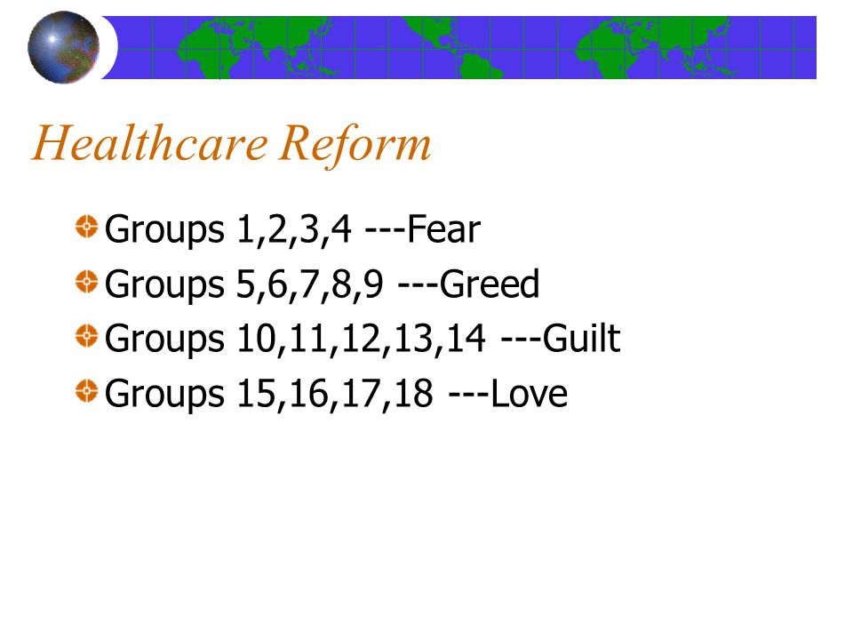 Healthcare Reform Groups 1,2,3,4 ---Fear Groups 5,6,7,8,9 ---Greed Groups 10,11,12,13,14 ---Guilt Groups 15,16,17,18 ---Love