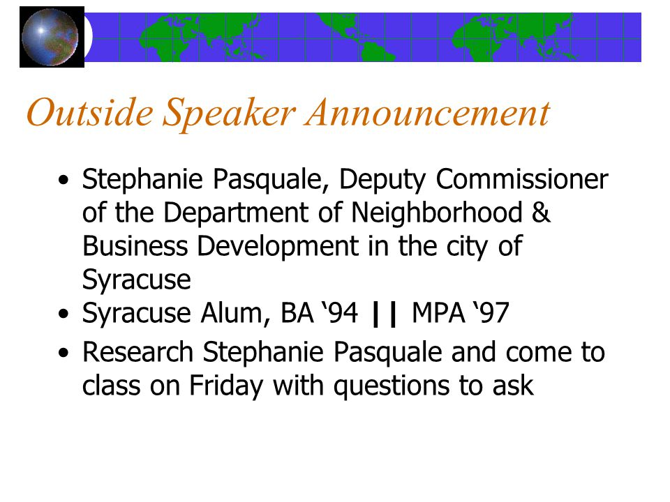 Outside Speaker Announcement Stephanie Pasquale, Deputy Commissioner of the Department of Neighborhood & Business Development in the city of Syracuse Syracuse Alum, BA '94 || MPA '97 Research Stephanie Pasquale and come to class on Friday with questions to ask