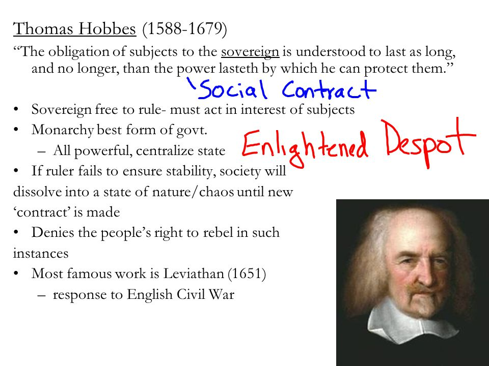 Hobbes' Famous Works Leviathan- 1651Established the agenda for nearly subsequent Western Political Philosophy The book concerns the structure of society In the book Hobbes argues for a social contract and rule by an absolute monarch The social contract was made to institute a state that would provide for the peace and defense of the people, the contract would become void if the government no longer protected its citizenspeace.