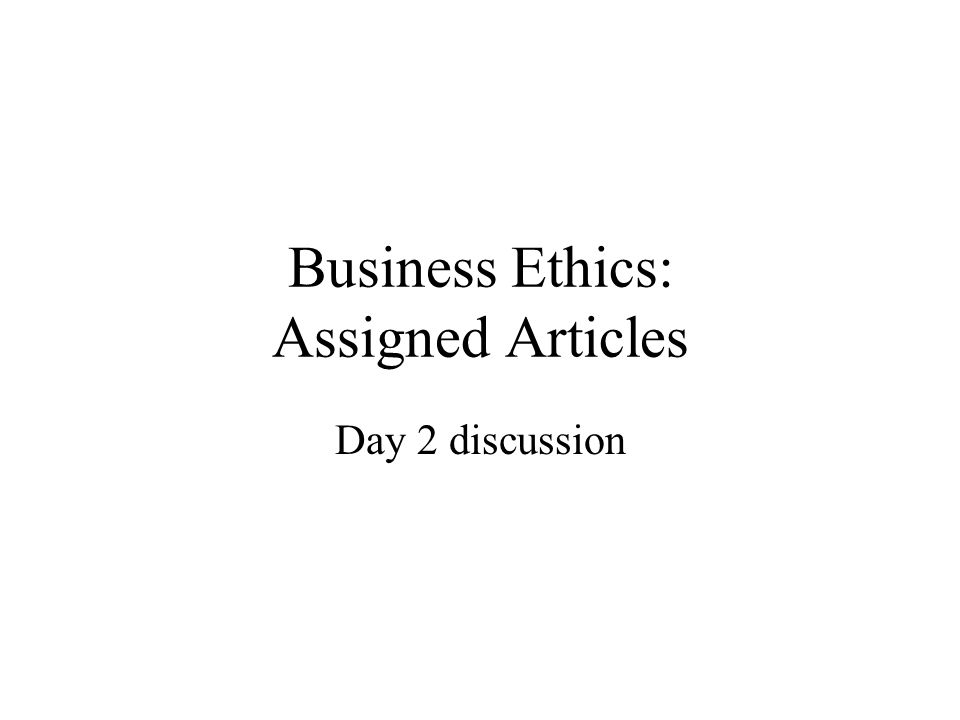 Business Ethics: Assigned Articles Day 2 discussion