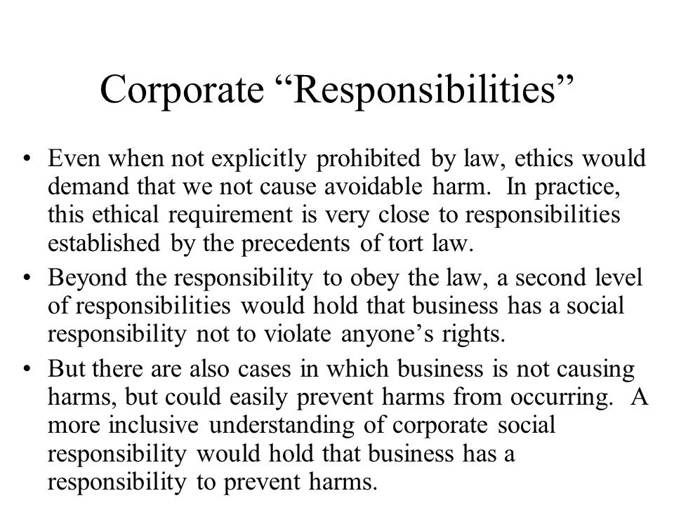 "Corporate ""Responsibilities"" Even when not explicitly prohibited by law, ethics would demand that we not cause avoidable harm. In practice, this ethic"