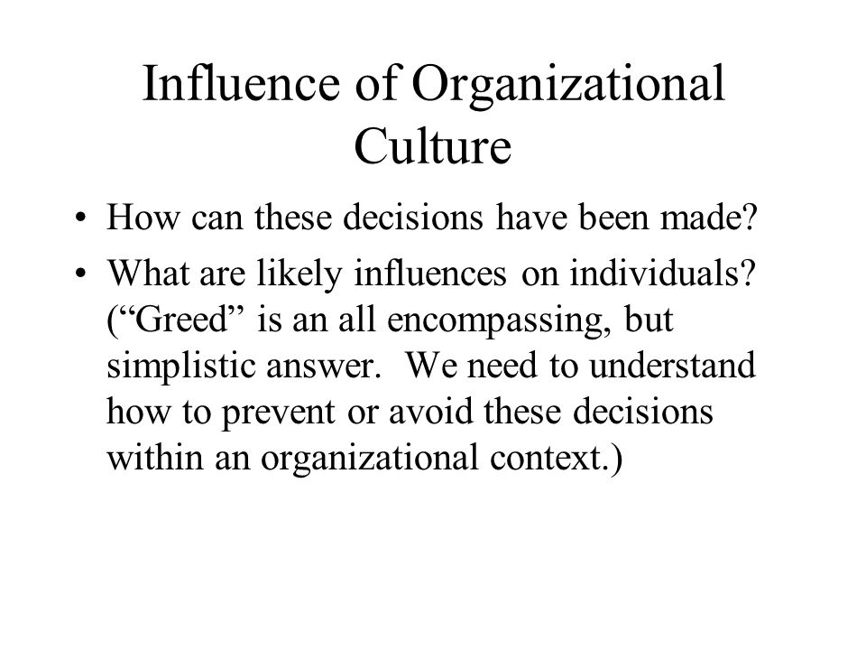 "Influence of Organizational Culture How can these decisions have been made? What are likely influences on individuals? (""Greed"" is an all encompassing"