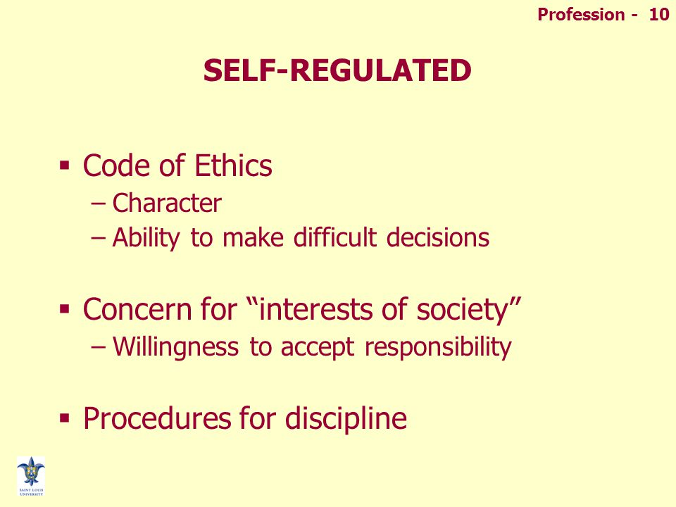 Profession - 10 SELF-REGULATED  Code of Ethics –Character –Ability to make difficult decisions  Concern for interests of society –Willingness to accept responsibility  Procedures for discipline