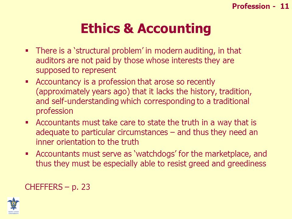 Ethics & Accounting  There is a 'structural problem' in modern auditing, in that auditors are not paid by those whose interests they are supposed to represent  Accountancy is a profession that arose so recently (approximately years ago) that it lacks the history, tradition, and self-understanding which corresponding to a traditional profession  Accountants must take care to state the truth in a way that is adequate to particular circumstances – and thus they need an inner orientation to the truth  Accountants must serve as 'watchdogs' for the marketplace, and thus they must be especially able to resist greed and greediness CHEFFERS – p.