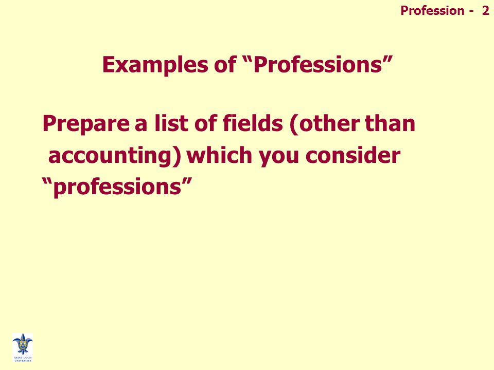 Profession - 3 Definitions of a Profession  Profess –To declare or admit openly –To declare in words or APPEARANCE  Profession –An act of openly declaring or publicly claiming a belief, faith, or opinion (RELIGIOUS VOWS)