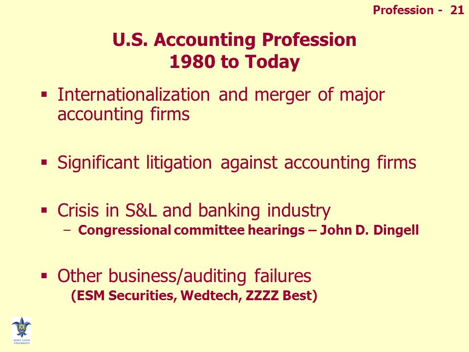 Profession - 21 U.S. Accounting Profession 1980 to Today  Internationalization and merger of major accounting firms  Significant litigation against