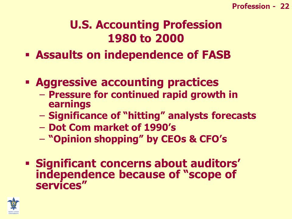 Profession - 22 U.S. Accounting Profession 1980 to 2000  Assaults on independence of FASB  Aggressive accounting practices –Pressure for continued r