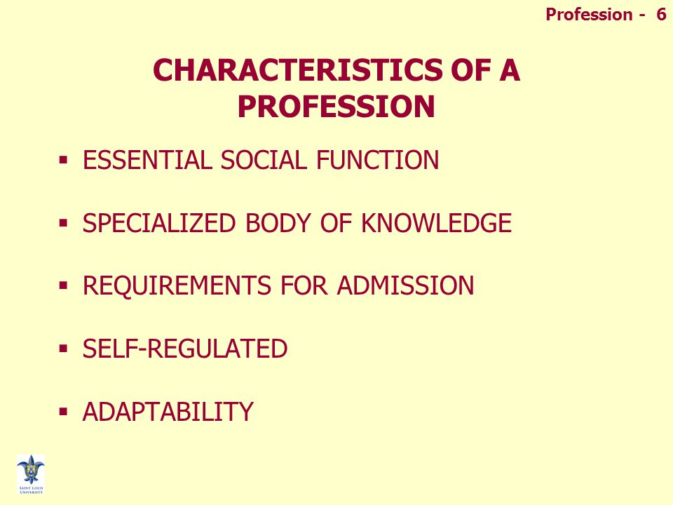 Profession - 6 CHARACTERISTICS OF A PROFESSION  ESSENTIAL SOCIAL FUNCTION  SPECIALIZED BODY OF KNOWLEDGE  REQUIREMENTS FOR ADMISSION  SELF-REGULAT