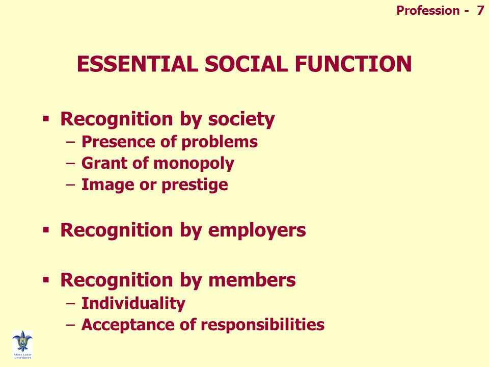 Profession - 7 ESSENTIAL SOCIAL FUNCTION  Recognition by society –Presence of problems –Grant of monopoly –Image or prestige  Recognition by employers  Recognition by members –Individuality –Acceptance of responsibilities