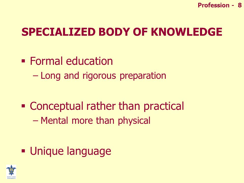 Profession - 8 SPECIALIZED BODY OF KNOWLEDGE  Formal education –Long and rigorous preparation  Conceptual rather than practical –Mental more than physical  Unique language
