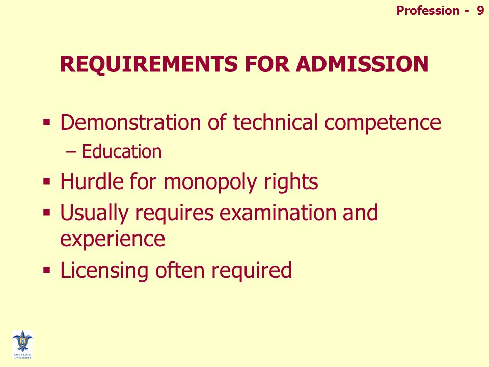 Profession - 9 REQUIREMENTS FOR ADMISSION  Demonstration of technical competence –Education  Hurdle for monopoly rights  Usually requires examination and experience  Licensing often required